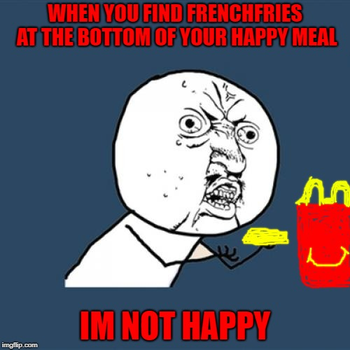 Y U No Meme | WHEN YOU FIND FRENCHFRIES AT THE BOTTOM OF YOUR HAPPY MEAL IM NOT HAPPY | image tagged in memes,y u no | made w/ Imgflip meme maker