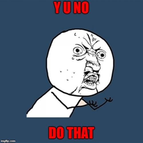 Y U No Meme | Y U NO DO THAT | image tagged in memes,y u no | made w/ Imgflip meme maker