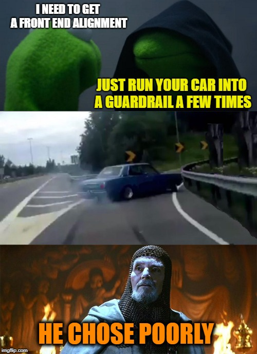 The Last Crusade | I NEED TO GET A FRONT END ALIGNMENT JUST RUN YOUR CAR INTO A GUARDRAIL A FEW TIMES HE CHOSE POORLY | image tagged in memes,mashup,whatever,evil kermit | made w/ Imgflip meme maker