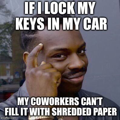 Thinking Black Guy | IF I LOCK MY KEYS IN MY CAR MY COWORKERS CAN'T FILL IT WITH SHREDDED PAPER | image tagged in thinking black guy | made w/ Imgflip meme maker