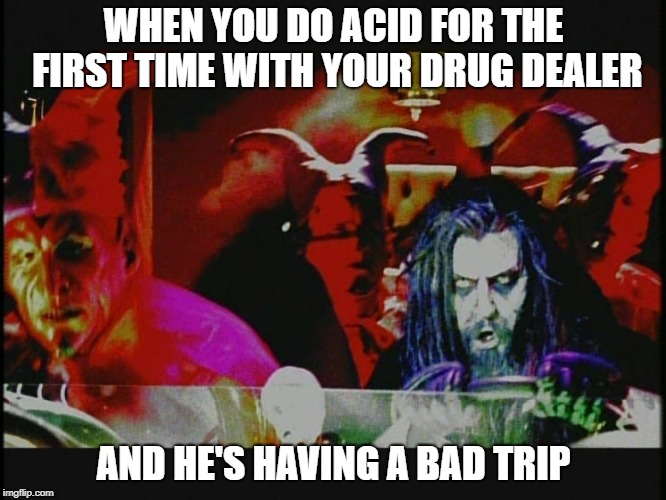 WHEN YOU DO ACID FOR THE FIRST TIME WITH YOUR DRUG DEALER AND HE'S HAVING A BAD TRIP | image tagged in rob zombie,drug dealer,acid trip,drugs,bad trip,first time | made w/ Imgflip meme maker