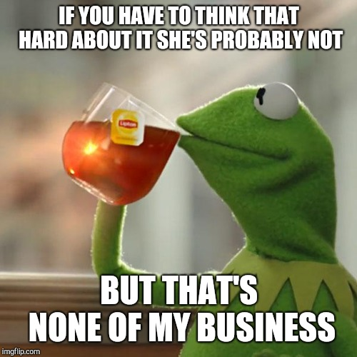 But Thats None Of My Business Meme | IF YOU HAVE TO THINK THAT HARD ABOUT IT SHE'S PROBABLY NOT BUT THAT'S NONE OF MY BUSINESS | image tagged in memes,but thats none of my business,kermit the frog | made w/ Imgflip meme maker