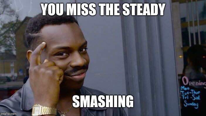 Roll Safe Think About It Meme | YOU MISS THE STEADY SMASHING | image tagged in memes,roll safe think about it | made w/ Imgflip meme maker