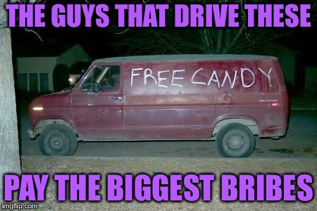 Free candy van | THE GUYS THAT DRIVE THESE PAY THE BIGGEST BRIBES | image tagged in free candy van | made w/ Imgflip meme maker