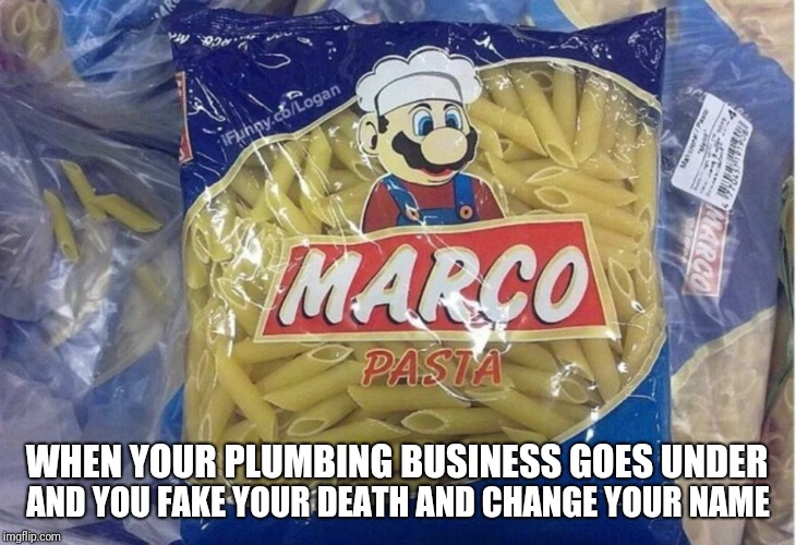 Coming to a store near you |  AND YOU FAKE YOUR DEATH AND CHANGE YOUR NAME; WHEN YOUR PLUMBING BUSINESS GOES UNDER | image tagged in mario,pasta,marco,memes,ilikepie314159265358979 | made w/ Imgflip meme maker