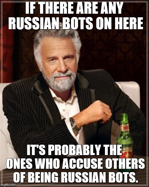 The Most Interesting Man In The World Meme | IF THERE ARE ANY RUSSIAN BOTS ON HERE IT'S PROBABLY THE ONES WHO ACCUSE OTHERS OF BEING RUSSIAN BOTS. | image tagged in memes,the most interesting man in the world | made w/ Imgflip meme maker