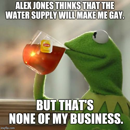 But Thats None Of My Business Meme | ALEX JONES THINKS THAT THE WATER SUPPLY WILL MAKE ME GAY. BUT THAT'S NONE OF MY BUSINESS. | image tagged in memes,but thats none of my business,kermit the frog,gay,frog,alex jones | made w/ Imgflip meme maker