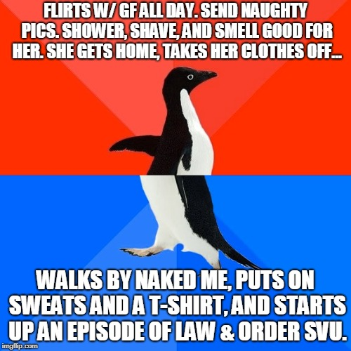 Socially Awesome Awkward Penguin Meme | FLIRTS W/ GF ALL DAY. SEND NAUGHTY PICS. SHOWER, SHAVE, AND SMELL GOOD FOR HER. SHE GETS HOME, TAKES HER CLOTHES OFF... WALKS BY NAKED ME, P | image tagged in memes,socially awesome awkward penguin,AdviceAnimals | made w/ Imgflip meme maker