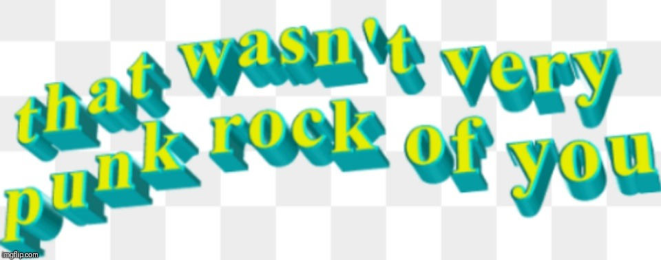 That wasn't very punk rock of you | . | image tagged in that wasn't very punk rock of you | made w/ Imgflip meme maker