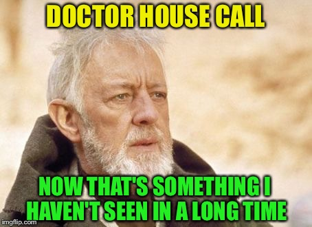 Now that's something I haven't seen in a long time | DOCTOR HOUSE CALL NOW THAT'S SOMETHING I HAVEN'T SEEN IN A LONG TIME | image tagged in now that's something i haven't seen in a long time | made w/ Imgflip meme maker