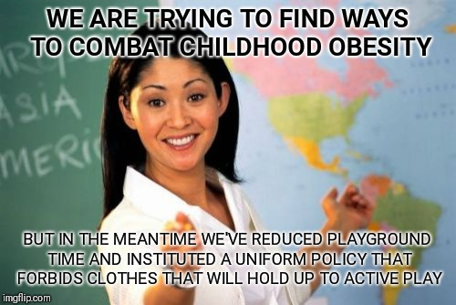 Perhaps if you'd let them wear jeans and play after school | WE ARE TRYING TO FIND WAYS TO COMBAT CHILDHOOD OBESITY BUT IN THE MEANTIME WE'VE REDUCED PLAYGROUND TIME AND INSTITUTED A UNIFORM POLICY THA | image tagged in memes,unhelpful high school teacher | made w/ Imgflip meme maker
