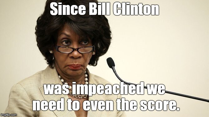 Maxine Waters Crazy | Since Bill Clinton was impeached we need to even the score. | image tagged in maxine waters crazy | made w/ Imgflip meme maker