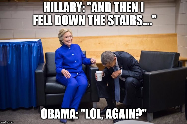 "Hillary Obama Laugh | HILLARY: ""AND THEN I FELL DOWN THE STAIRS...."" OBAMA: ""LOL, AGAIN?"" 
