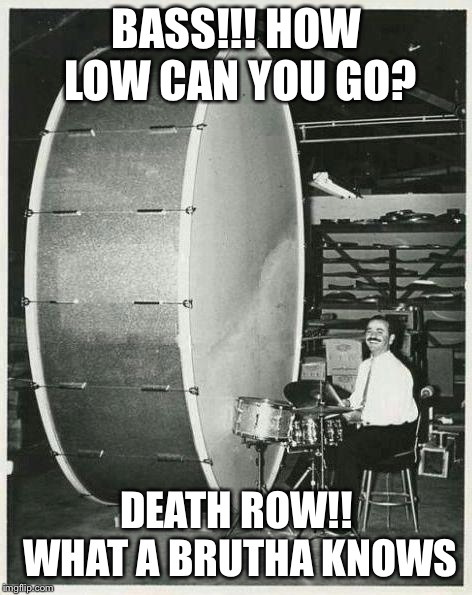 Big Ego Man | BASS!!! HOW LOW CAN YOU GO? DEATH ROW!! WHAT A BRUTHA KNOWS | image tagged in memes,big ego man | made w/ Imgflip meme maker