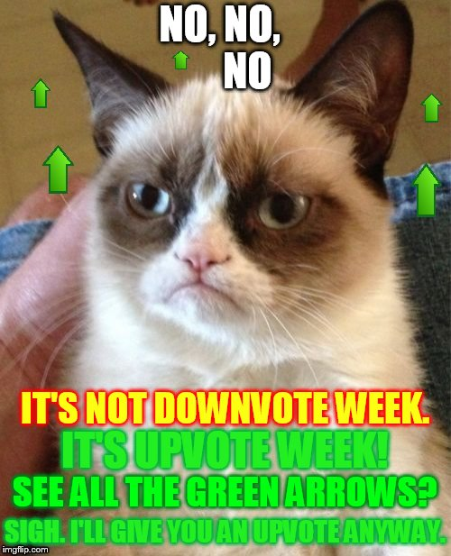 NO, NO,       NO SIGH. I'LL GIVE YOU AN UPVOTE ANYWAY. SEE ALL THE GREEN ARROWS? IT'S UPVOTE WEEK! IT'S NOT DOWNVOTE WEEK. | made w/ Imgflip meme maker