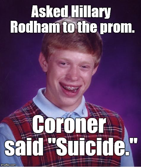 "Some bad ideas are worse than others. Poor Brian. | Asked Hillary Rodham to the prom. Coroner said ""Suicide."" 