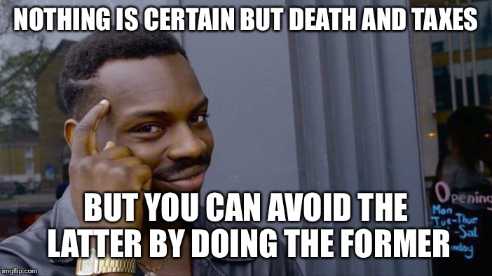 Roll Safe Think About It Meme | NOTHING IS CERTAIN BUT DEATH AND TAXES BUT YOU CAN AVOID THE LATTER BY DOING THE FORMER | image tagged in memes,roll safe think about it | made w/ Imgflip meme maker