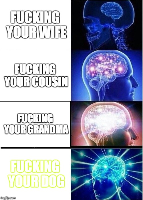 Expanding Brain Meme | F**KING YOUR WIFE F**KING YOUR COUSIN F**KING YOUR GRANDMA F**KING YOUR DOG | image tagged in memes,expanding brain | made w/ Imgflip meme maker