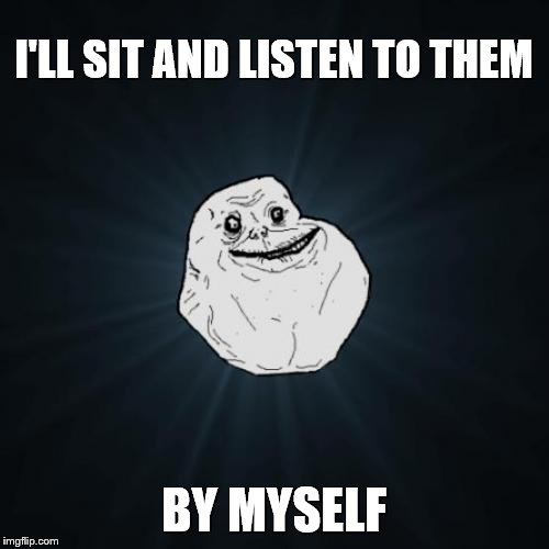 Forever Alone Meme | I'LL SIT AND LISTEN TO THEM BY MYSELF | image tagged in memes,forever alone | made w/ Imgflip meme maker