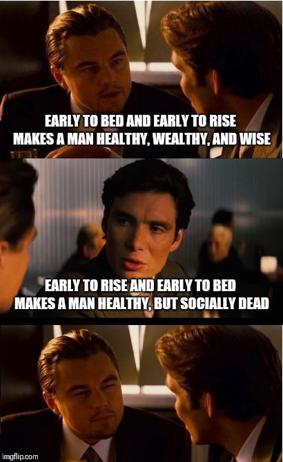 Inception Meme | EARLY TO BED AND EARLY TO RISE MAKES A MAN HEALTHY, WEALTHY, AND WISE EARLY TO RISE AND EARLY TO BED MAKES A MAN HEALTHY, BUT SOCIALLY DEAD | image tagged in memes,inception | made w/ Imgflip meme maker