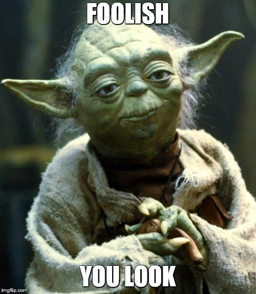 Star Wars Yoda Meme | FOOLISH YOU LOOK | image tagged in memes,star wars yoda | made w/ Imgflip meme maker