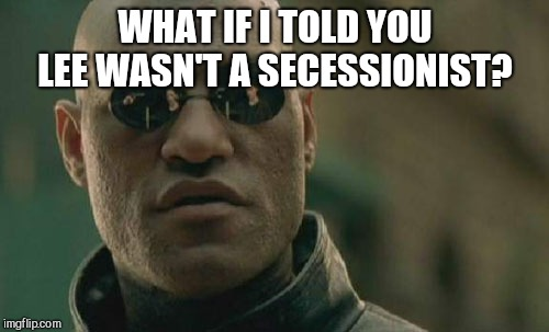 Matrix Morpheus Meme | WHAT IF I TOLD YOU LEE WASN'T A SECESSIONIST? | image tagged in memes,matrix morpheus | made w/ Imgflip meme maker