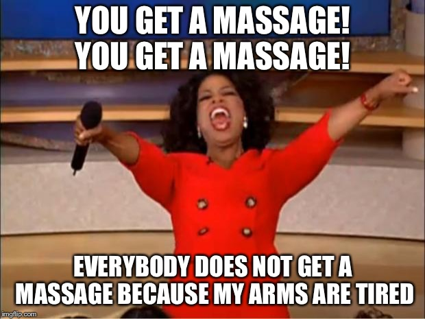 Oprah You Get A Meme | YOU GET A MASSAGE! YOU GET A MASSAGE! EVERYBODY DOES NOT GET A MASSAGE BECAUSE MY ARMS ARE TIRED | image tagged in memes,oprah you get a | made w/ Imgflip meme maker