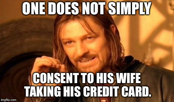 Hide your credit card | ONE DOES NOT SIMPLY CONSENT TO HIS WIFE TAKING HIS CREDIT CARD. | image tagged in memes,one does not simply,men and women,wife,money money,pay | made w/ Imgflip meme maker