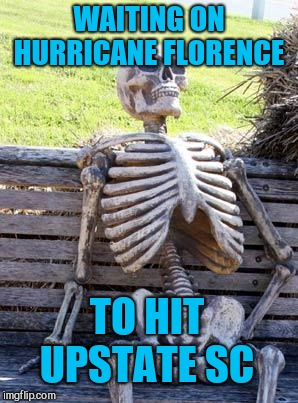 We've had wind and a little rain so far, but it's taking forever to move across the state. Prolly be here enough force tomorrow  | WAITING ON HURRICANE FLORENCE TO HIT UPSTATE SC | image tagged in memes,waiting skeleton,hurricane florence,jbmemegeek,south carolina | made w/ Imgflip meme maker