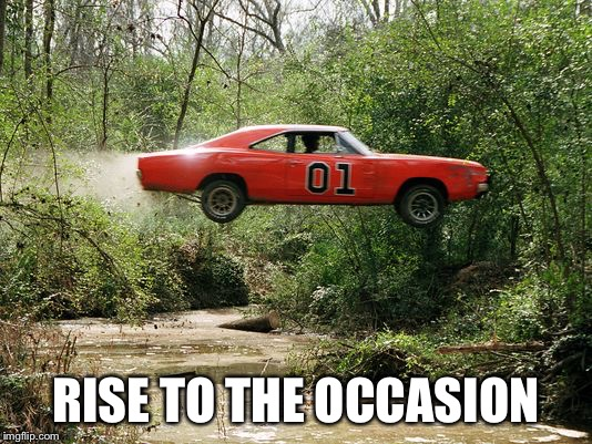 dukes of hazzard 1 | RISE TO THE OCCASION | image tagged in dukes of hazzard 1 | made w/ Imgflip meme maker
