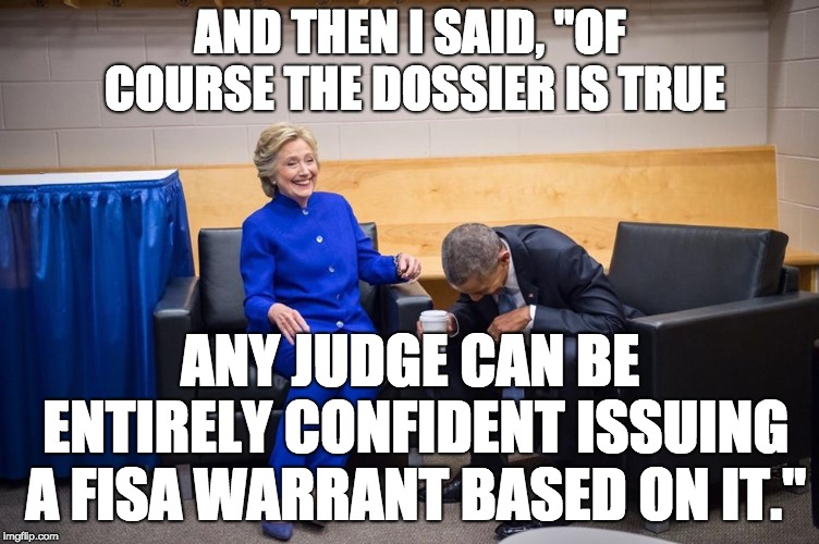 "Hillary Obama Laugh | AND THEN I SAID, ""OF COURSE THE DOSSIER IS TRUE ANY JUDGE CAN BE ENTIRELY CONFIDENT ISSUING A FISA WARRANT BASED ON IT."" 