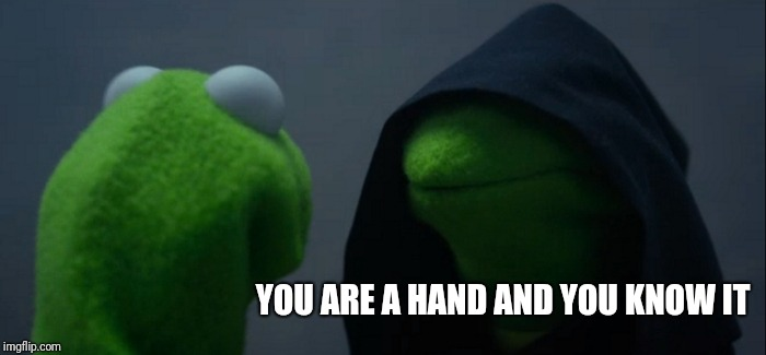 Evil Kermit Meme | YOU ARE A HAND AND YOU KNOW IT | image tagged in memes,evil kermit | made w/ Imgflip meme maker