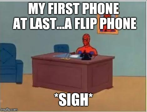 Spiderman Computer Desk Meme | MY FIRST PHONE AT LAST...A FLIP PHONE *SIGH* | image tagged in memes,spiderman computer desk,spiderman | made w/ Imgflip meme maker