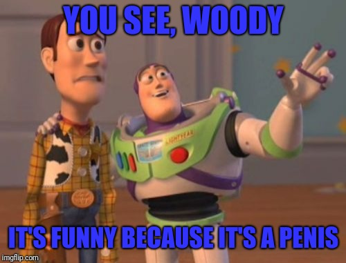 X, X Everywhere Meme | YOU SEE, WOODY IT'S FUNNY BECAUSE IT'S A P**IS | image tagged in memes,x x everywhere | made w/ Imgflip meme maker