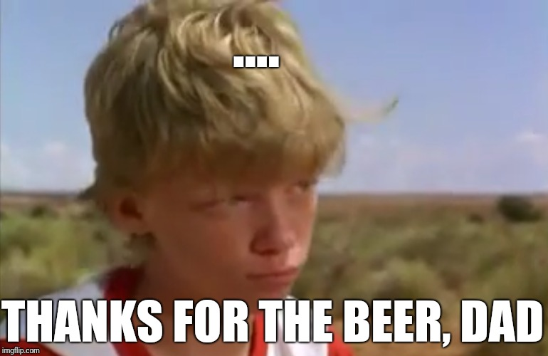 .... THANKS FOR THE BEER, DAD | made w/ Imgflip meme maker