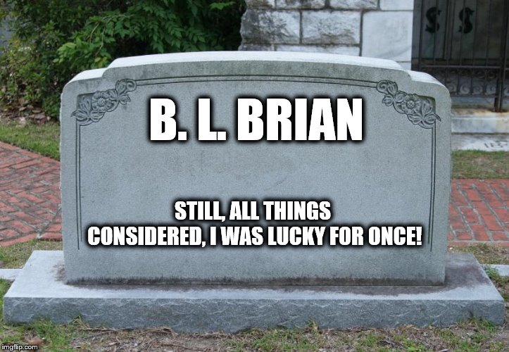 Gravestone | B. L. BRIAN STILL, ALL THINGS CONSIDERED, I WAS LUCKY FOR ONCE! | image tagged in gravestone | made w/ Imgflip meme maker