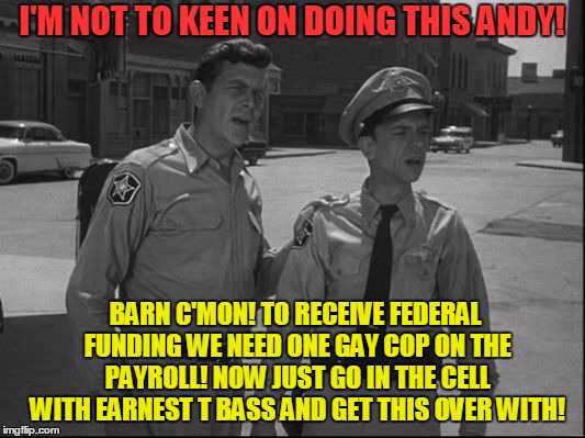 Barney takes one for the team! | I'M NOT TO KEEN ON DOING THIS ANDY! BARN C'MON! TO RECEIVE FEDERAL FUNDING WE NEED ONE GAY COP ON THE PAYROLL! NOW JUST GO IN THE CELL WITH  | image tagged in andy griffith,homosexuality,federal funding | made w/ Imgflip meme maker