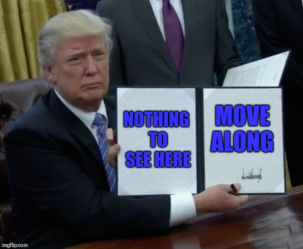 Trump Bill Signing Meme | NOTHING TO SEE HERE MOVE ALONG | image tagged in memes,trump bill signing | made w/ Imgflip meme maker