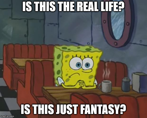 Spongebob Waiting | IS THIS THE REAL LIFE? IS THIS JUST FANTASY? | image tagged in spongebob waiting | made w/ Imgflip meme maker