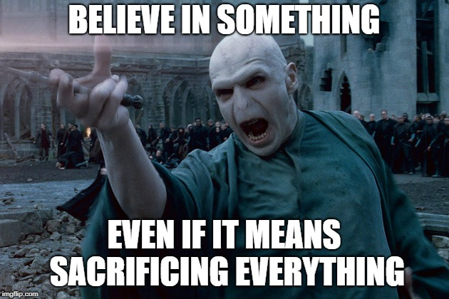 BELIEVE IN SOMETHING EVEN IF IT MEANS SACRIFICING EVERYTHING | image tagged in voldemort spelling | made w/ Imgflip meme maker
