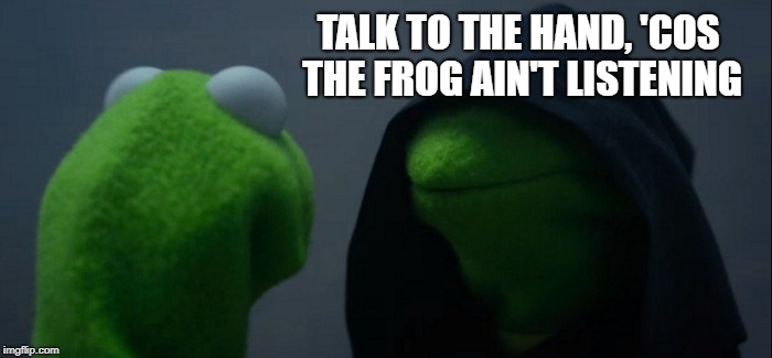 Evil Kermit | TALK TO THE HAND, 'COS THE FROG AIN'T LISTENING | image tagged in memes,evil kermit,kermit the frog,evil,puppet,the muppets | made w/ Imgflip meme maker