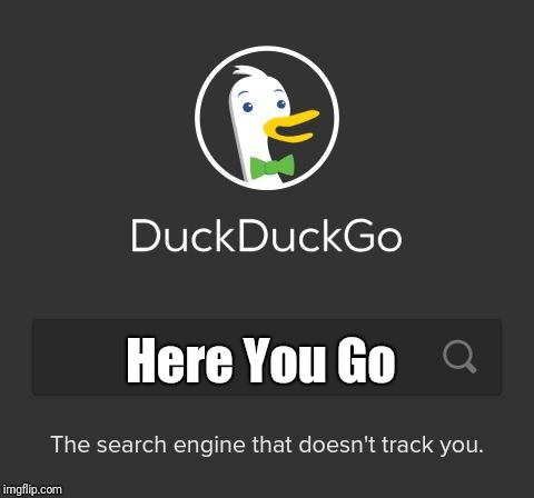 DuckDuckGo | Here You Go | image tagged in duckduckgo | made w/ Imgflip meme maker