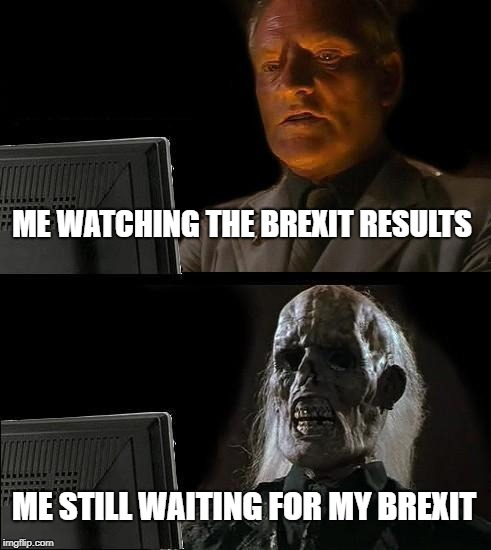 Ill Just Wait Here Meme | ME WATCHING THE BREXIT RESULTS ME STILL WAITING FOR MY BREXIT | image tagged in memes,ill just wait here | made w/ Imgflip meme maker
