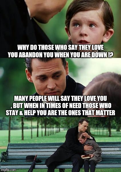This is something no one should learn the hard way !  | WHY DO THOSE WHO SAY THEY LOVE YOU ABANDON YOU WHEN YOU ARE DOWN !? MANY PEOPLE WILL SAY THEY LOVE YOU , BUT WHEN IN TIMES OF NEED THOSE WHO | image tagged in memes,finding neverland,truth | made w/ Imgflip meme maker