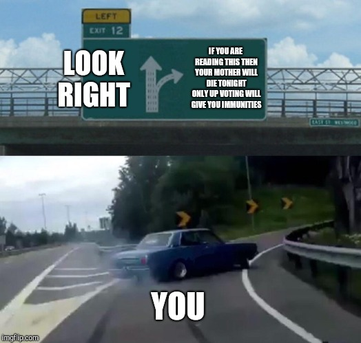 Left Exit 12 Off Ramp | LOOK RIGHT IF YOU ARE READING THIS THEN YOUR MOTHER WILL DIE TONIGHT ONLY UP VOTING WILL GIVE YOU IMMUNITIES YOU | image tagged in memes,left exit 12 off ramp | made w/ Imgflip meme maker