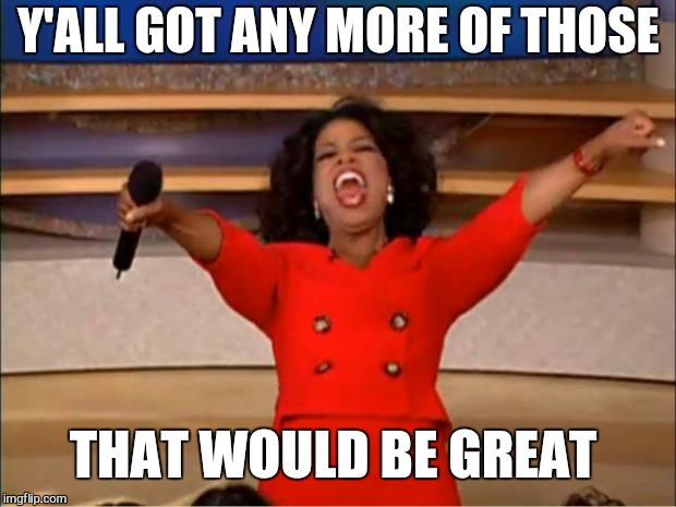 Oprah You Get A Meme | Y'ALL GOT ANY MORE OF THOSE THAT WOULD BE GREAT | image tagged in memes,oprah you get a | made w/ Imgflip meme maker