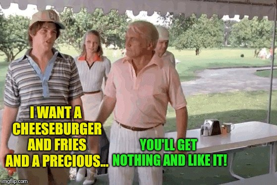 I WANT A CHEESEBURGER AND FRIES AND A PRECIOUS... YOU'LL GET NOTHING AND LIKE IT! | made w/ Imgflip meme maker