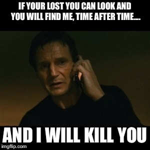 Cindy Lopyourheadoff-er | IF YOUR LOST YOU CAN LOOK AND YOU WILL FIND ME, TIME AFTER TIME.... AND I WILL KILL YOU | image tagged in memes,liam neeson taken,cindy | made w/ Imgflip meme maker