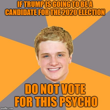 Advice Peeta |  IF TRUMP IS GOING TO BE A CANDIDATE FOR THE 2020 ELECTION; DO NOT VOTE FOR THIS PSYCHO | image tagged in memes,advice peeta | made w/ Imgflip meme maker