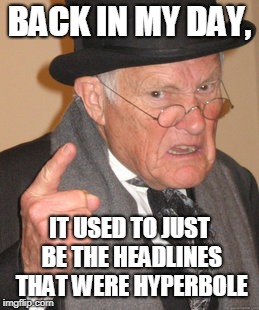 Back In My Day Meme | BACK IN MY DAY, IT USED TO JUST BE THE HEADLINES THAT WERE HYPERBOLE | image tagged in memes,back in my day | made w/ Imgflip meme maker